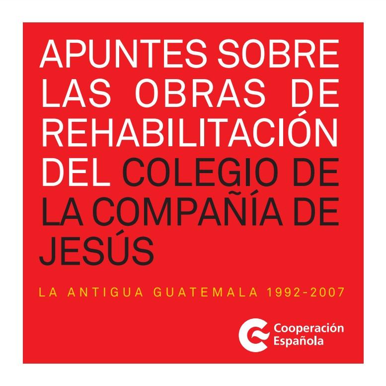 Cubierta de Apuntes sobre las obras de rehabilitación del colegio de la Compañía de Jesús: la antigua Guatemala 1992-2007